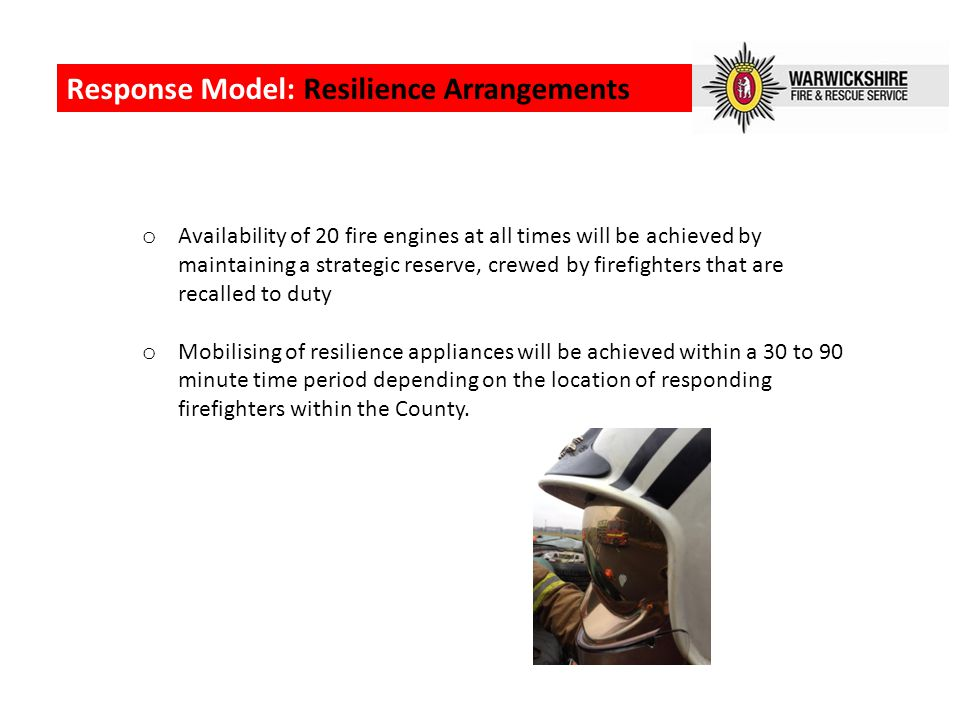 Response Model: Resilience Arrangements o Availability of 20 fire engines at all times will be achieved by maintaining a strategic reserve, crewed by firefighters that are recalled to duty o Mobilising of resilience appliances will be achieved within a 30 to 90 minute time period depending on the location of responding firefighters within the County.
