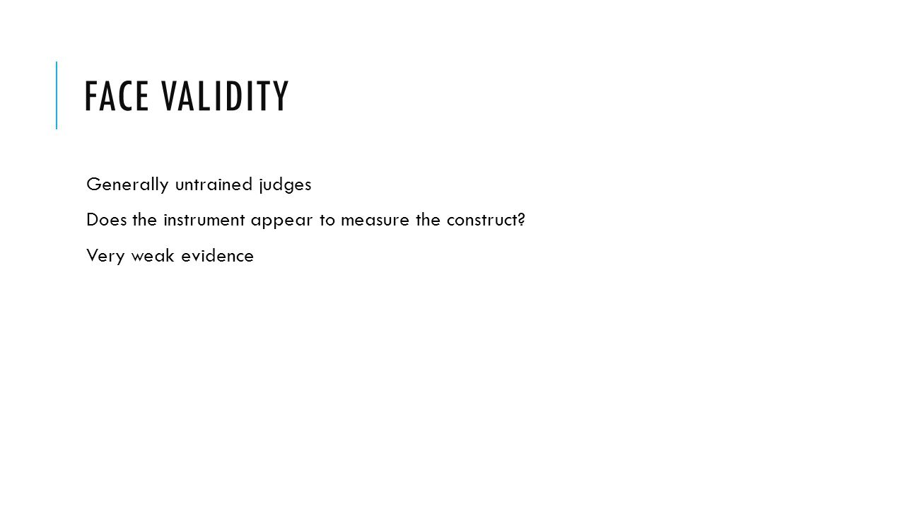 FACE VALIDITY Generally untrained judges Does the instrument appear to measure the construct? Very weak evidence