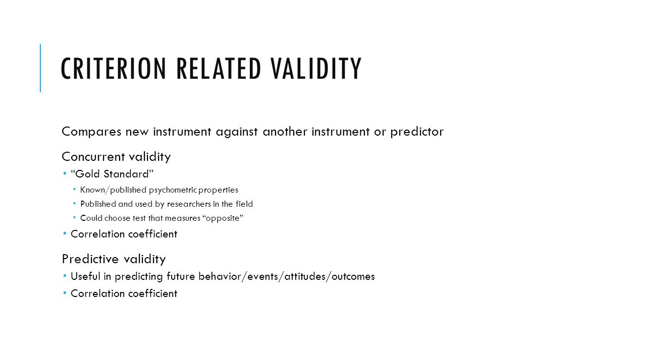 CRITERION RELATED VALIDITY Compares new instrument against another instrument or predictor Concurrent validity Gold Standard Known/published psychometric properties Published and used by researchers in the field Could choose test that measures opposite Correlation coefficient Predictive validity Useful in predicting future behavior/events/attitudes/outcomes Correlation coefficient