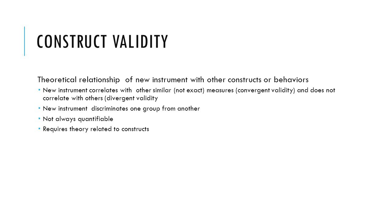 CONSTRUCT VALIDITY Theoretical relationship of new instrument with other constructs or behaviors New instrument correlates with other similar (not exa
