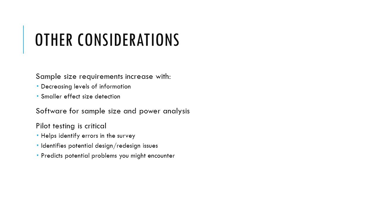 OTHER CONSIDERATIONS Sample size requirements increase with: Decreasing levels of information Smaller effect size detection Software for sample size a