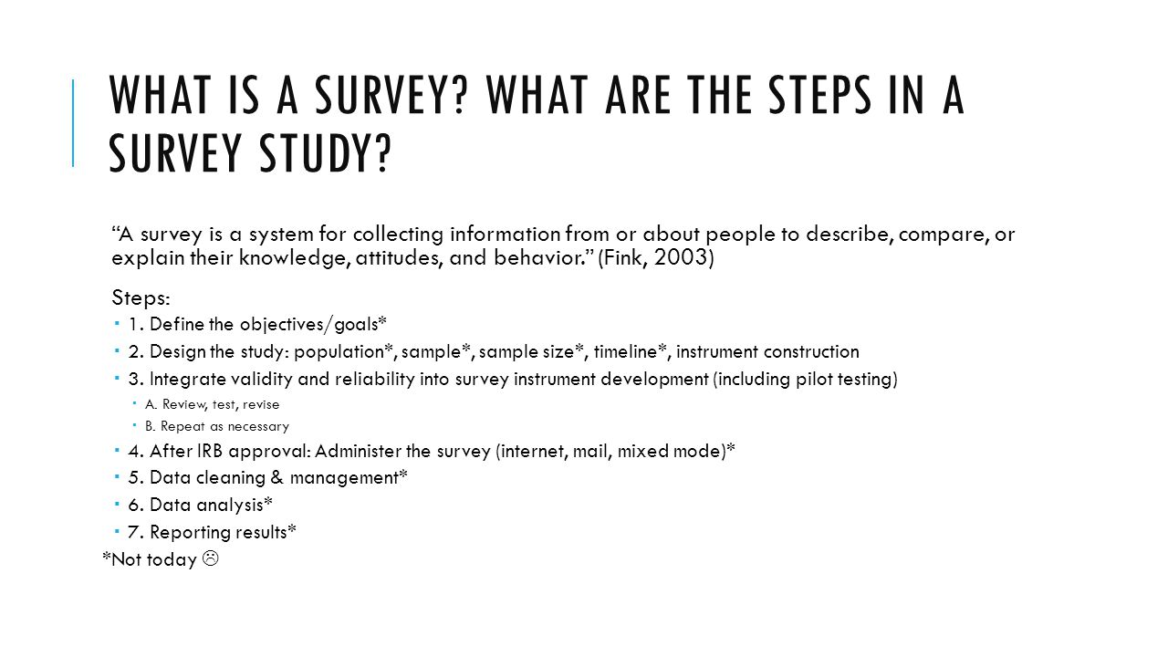 WHAT IS A SURVEY? WHAT ARE THE STEPS IN A SURVEY STUDY? A survey is a system for collecting information from or about people to describe, compare, or