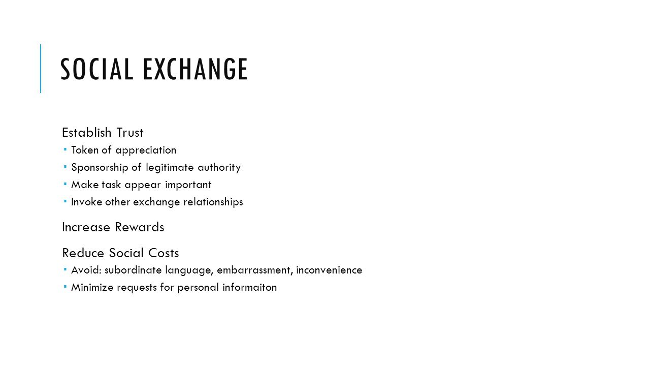 SOCIAL EXCHANGE Establish Trust Token of appreciation Sponsorship of legitimate authority Make task appear important Invoke other exchange relationships Increase Rewards Reduce Social Costs Avoid: subordinate language, embarrassment, inconvenience Minimize requests for personal informaiton