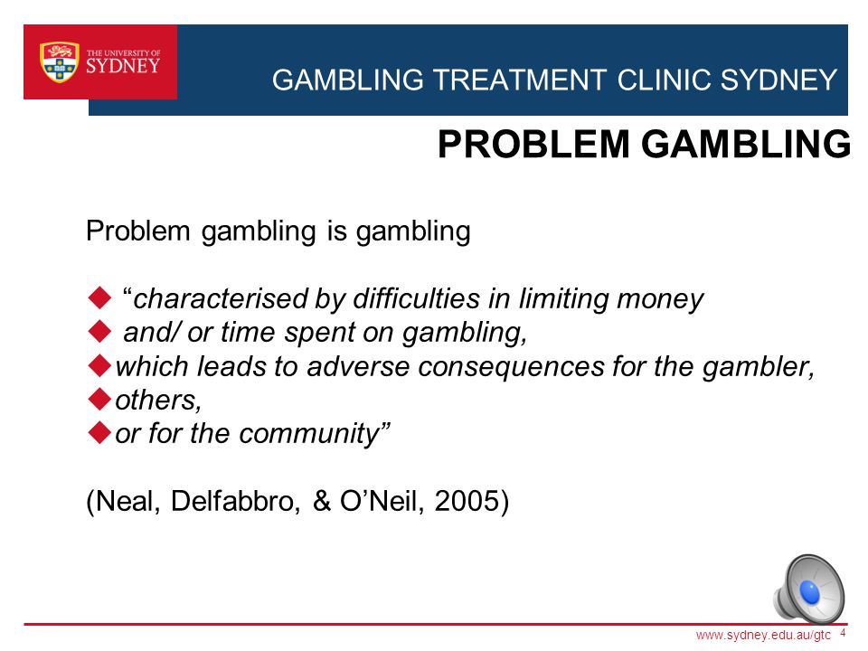 GAMBLING TREATMENT CLINIC SYDNEY Different therapeutic strategies target different aspects of gambling 3 THERAPY www.sydney.edu.au/gtc Problem Behaviour GAMBLING THOUGHTS (Cognitive Therapy) AROUSAL (Imaginal Desensitization Therapy) BEHAVIOUR (Cognitive Behavioural Therapy)
