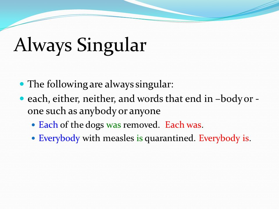 Always Singular The following are always singular: each, either, neither, and words that end in –body or - one such as anybody or anyone Each of the dogs was removed.