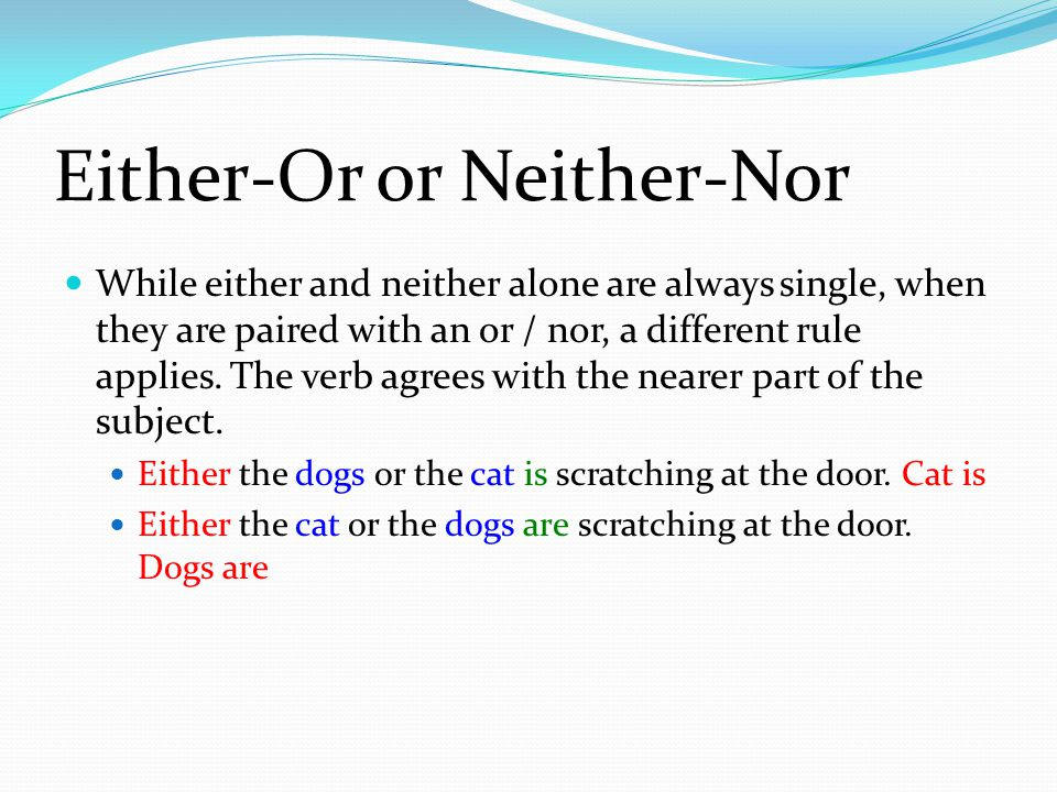 Either-Or or Neither-Nor While either and neither alone are always single, when they are paired with an or / nor, a different rule applies.