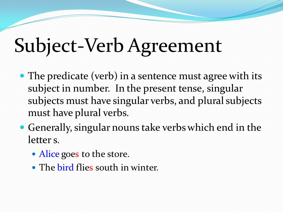 Subject-Verb Agreement The predicate (verb) in a sentence must agree with its subject in number.