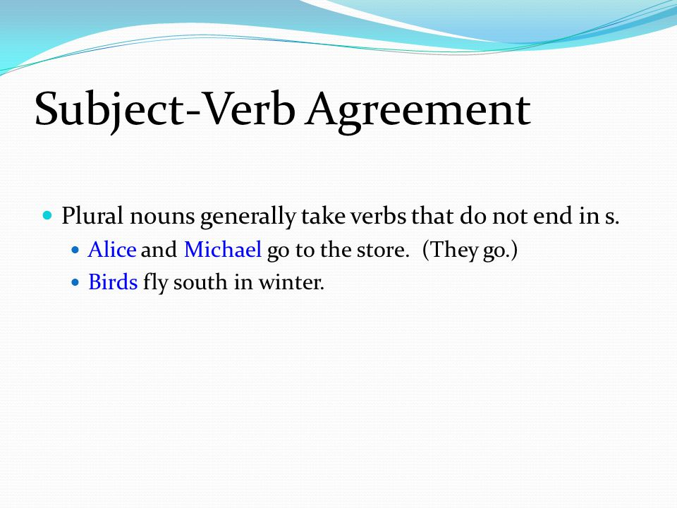 Subject-Verb Agreement Plural nouns generally take verbs that do not end in s.