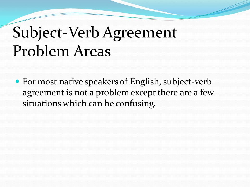 Subject-Verb Agreement Problem Areas For most native speakers of English, subject-verb agreement is not a problem except there are a few situations which can be confusing.