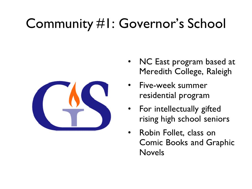 Community #1: Governors School NC East program based at Meredith College, Raleigh Five-week summer residential program For intellectually gifted rising high school seniors Robin Follet, class on Comic Books and Graphic Novels
