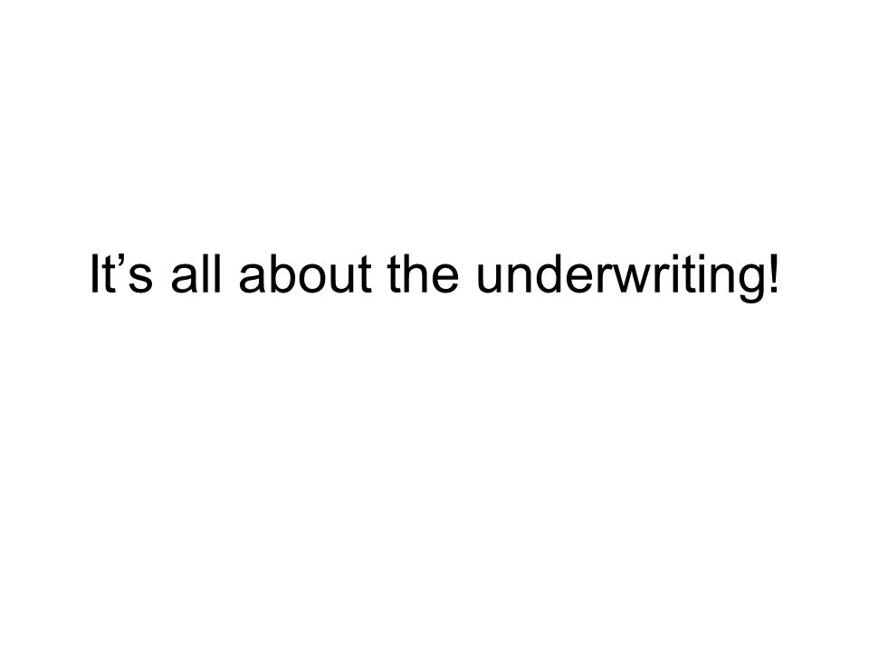 Its all about the underwriting!