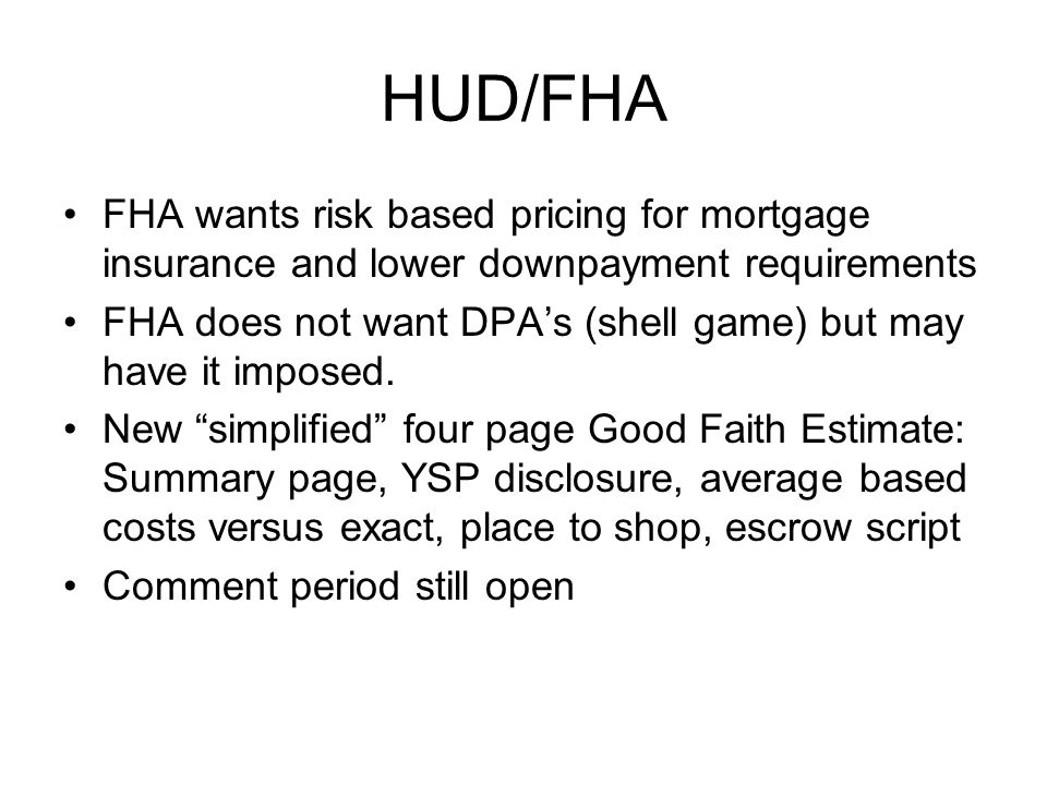 HUD/FHA FHA wants risk based pricing for mortgage insurance and lower downpayment requirements FHA does not want DPAs (shell game) but may have it imposed.