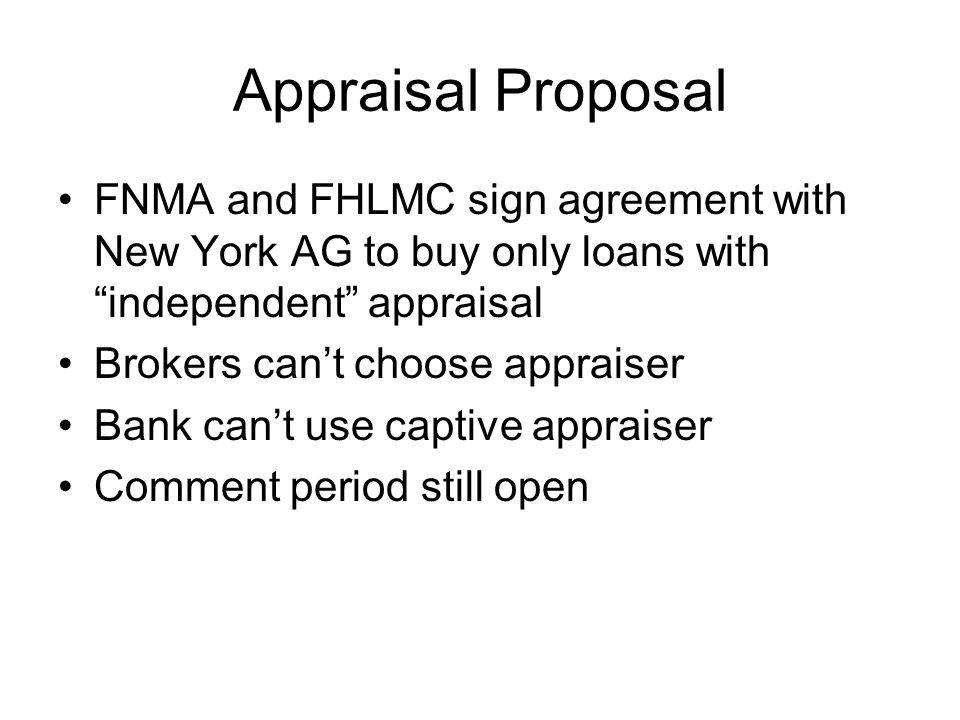 Appraisal Proposal FNMA and FHLMC sign agreement with New York AG to buy only loans with independent appraisal Brokers cant choose appraiser Bank cant use captive appraiser Comment period still open