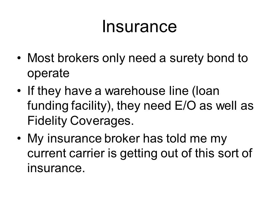 Insurance Most brokers only need a surety bond to operate If they have a warehouse line (loan funding facility), they need E/O as well as Fidelity Coverages.