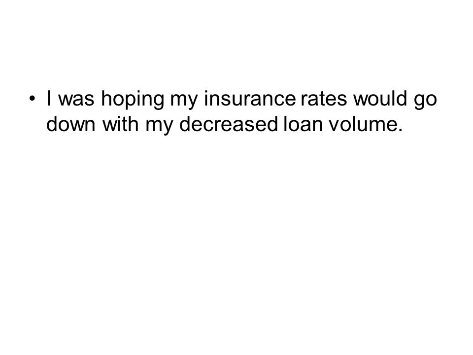I was hoping my insurance rates would go down with my decreased loan volume.