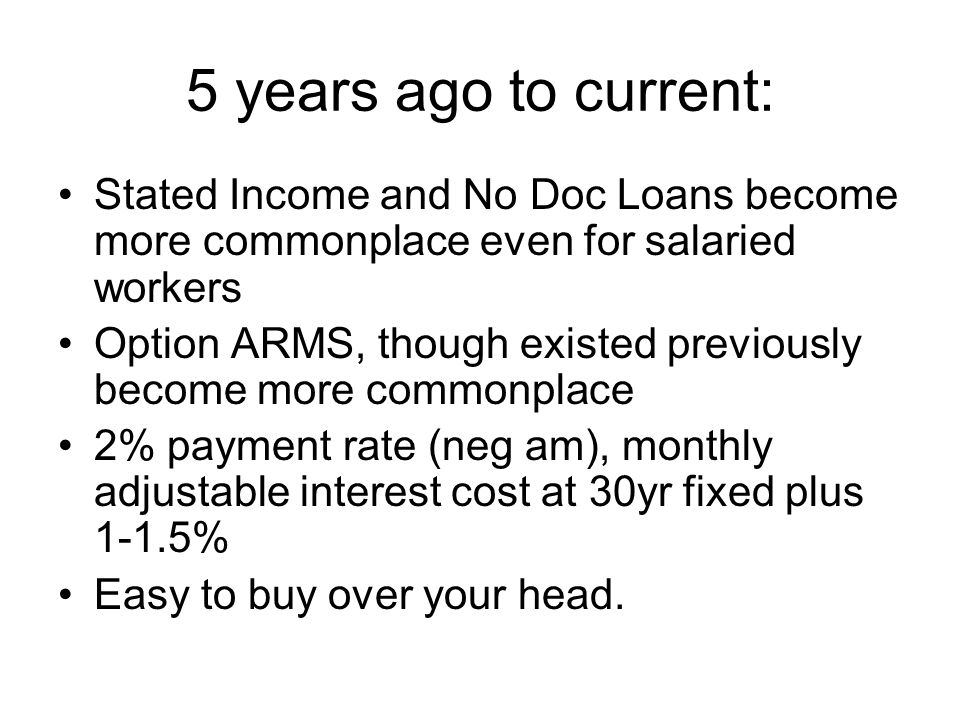5 years ago to current: Stated Income and No Doc Loans become more commonplace even for salaried workers Option ARMS, though existed previously become more commonplace 2% payment rate (neg am), monthly adjustable interest cost at 30yr fixed plus 1-1.5% Easy to buy over your head.