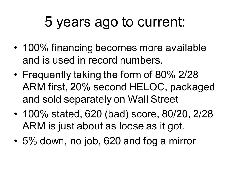 5 years ago to current: 100% financing becomes more available and is used in record numbers.