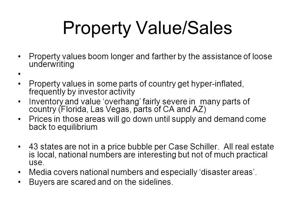 Property Value/Sales Property values boom longer and farther by the assistance of loose underwriting Property values in some parts of country get hyper-inflated, frequently by investor activity Inventory and value overhang fairly severe in many parts of country (Florida, Las Vegas, parts of CA and AZ) Prices in those areas will go down until supply and demand come back to equilibrium 43 states are not in a price bubble per Case Schiller.