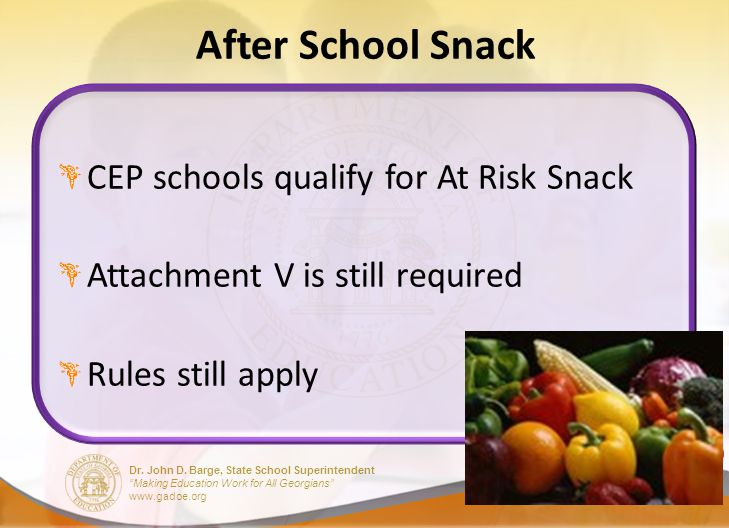 Dr. John D. Barge, State School Superintendent Making Education Work for All Georgians www.gadoe.org After School Snack CEP schools qualify for At Ris