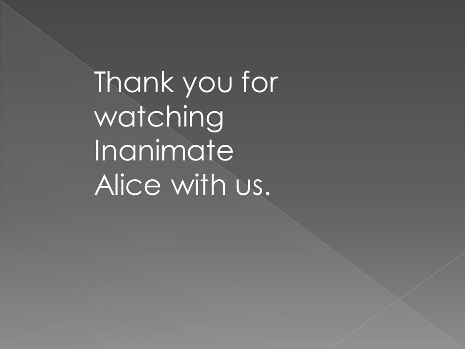 Thank you for watching Inanimate Alice with us.