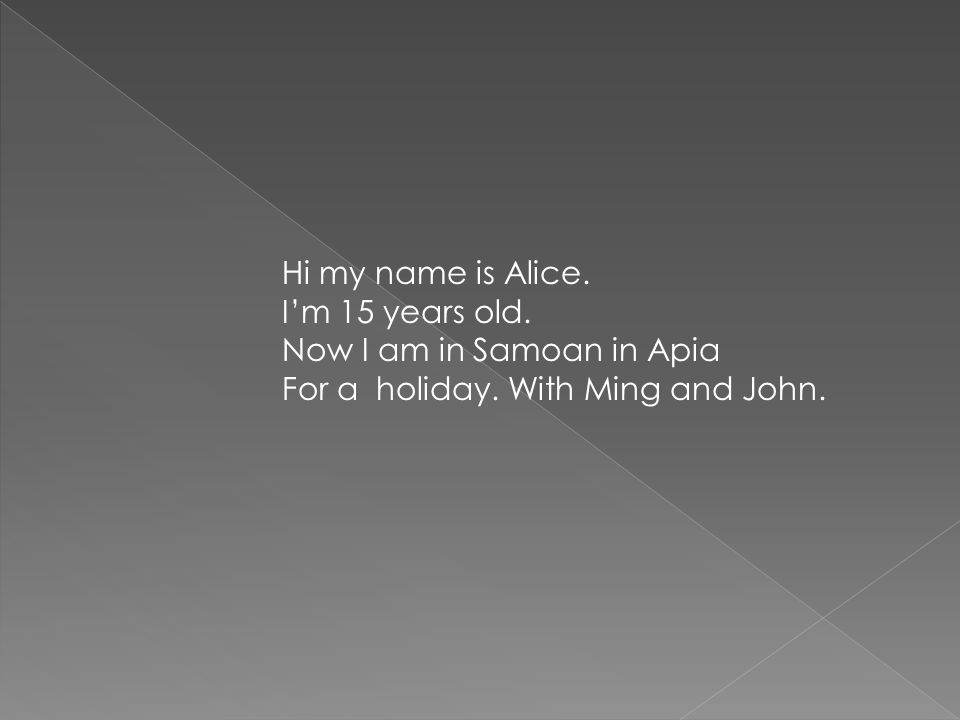 Hi my name is Alice. Im 15 years old. Now I am in Samoan in Apia For a holiday. With Ming and John.