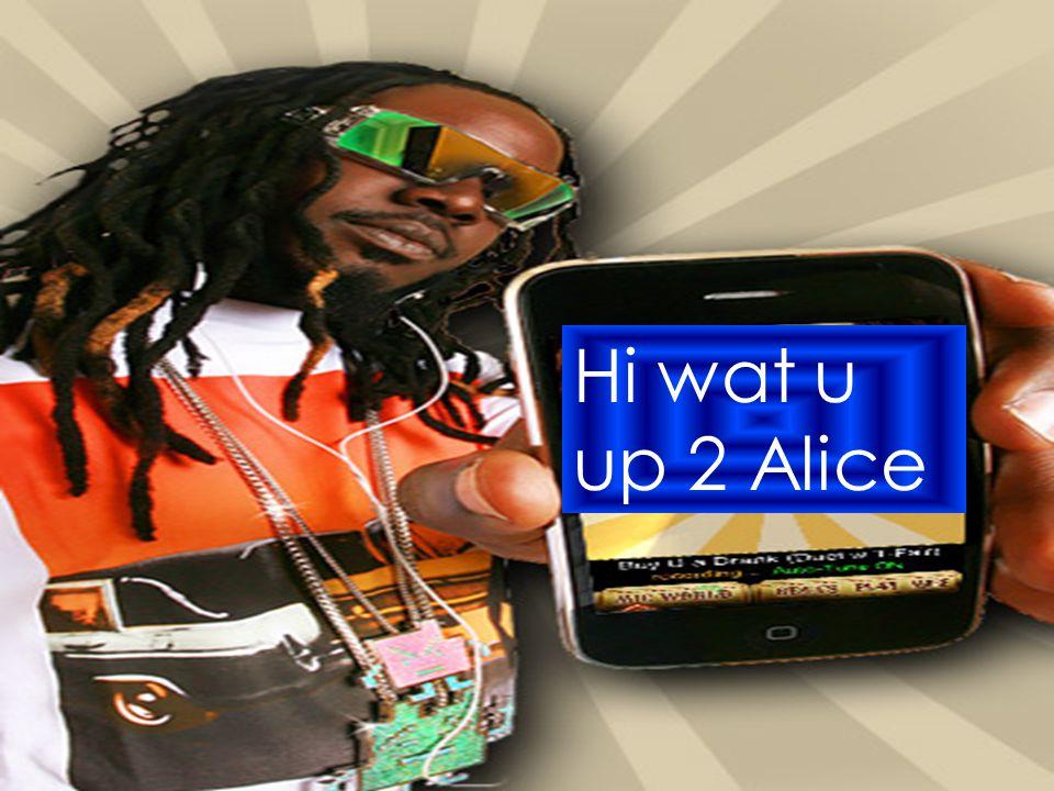 Hi w y up 2 Hi wat u up 2 Alice