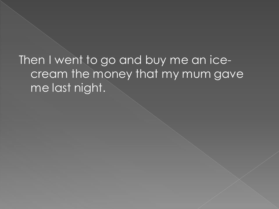 Then I went to go and buy me an ice- cream the money that my mum gave me last night.