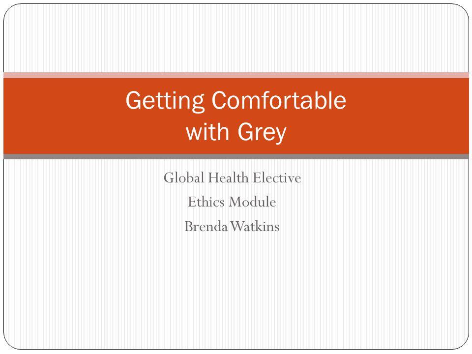 Global Health Elective Ethics Module Brenda Watkins Getting Comfortable with Grey