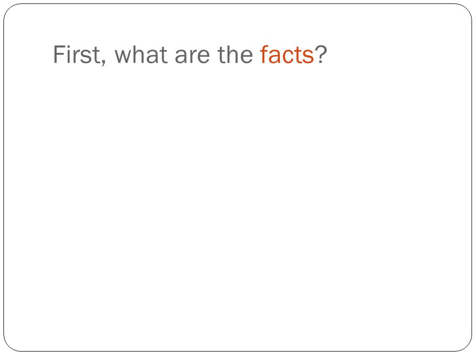 First, what are the facts?