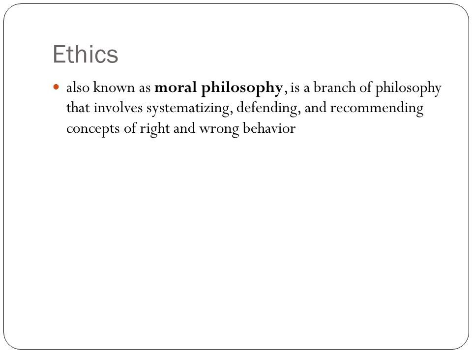 Ethics also known as moral philosophy, is a branch of philosophy that involves systematizing, defending, and recommending concepts of right and wrong behavior