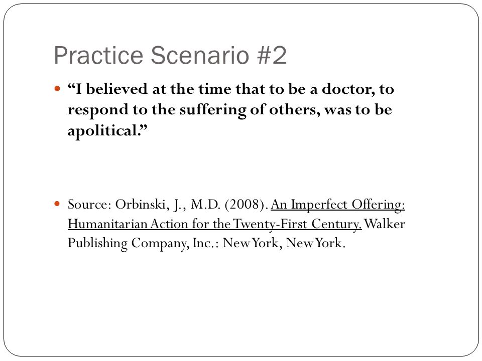 Practice Scenario #2 I believed at the time that to be a doctor, to respond to the suffering of others, was to be apolitical. Source: Orbinski, J., M.