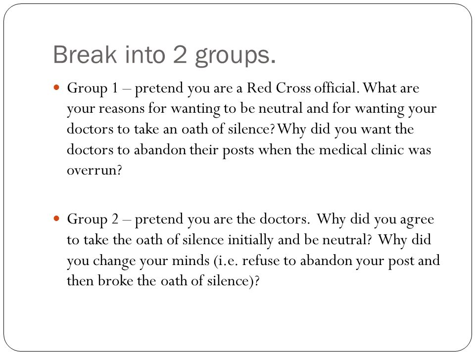 Break into 2 groups. Group 1 – pretend you are a Red Cross official. What are your reasons for wanting to be neutral and for wanting your doctors to t