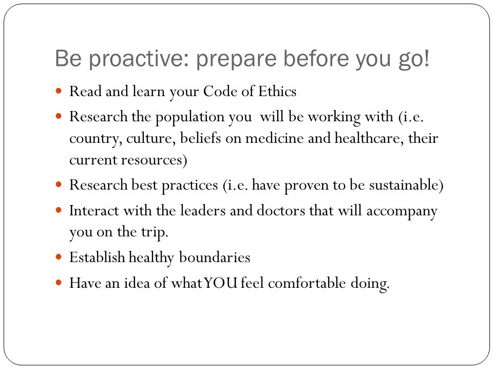 Be proactive: prepare before you go.