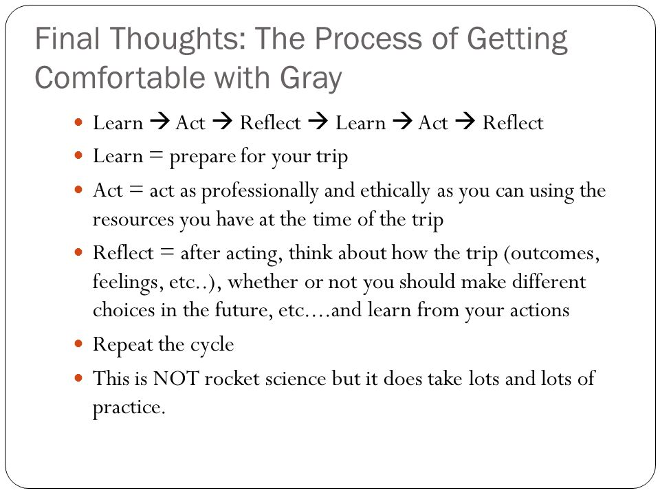 Final Thoughts: The Process of Getting Comfortable with Gray Learn Act Reflect Learn Act Reflect Learn = prepare for your trip Act = act as profession