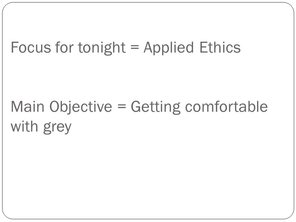 Focus for tonight = Applied Ethics Main Objective = Getting comfortable with grey
