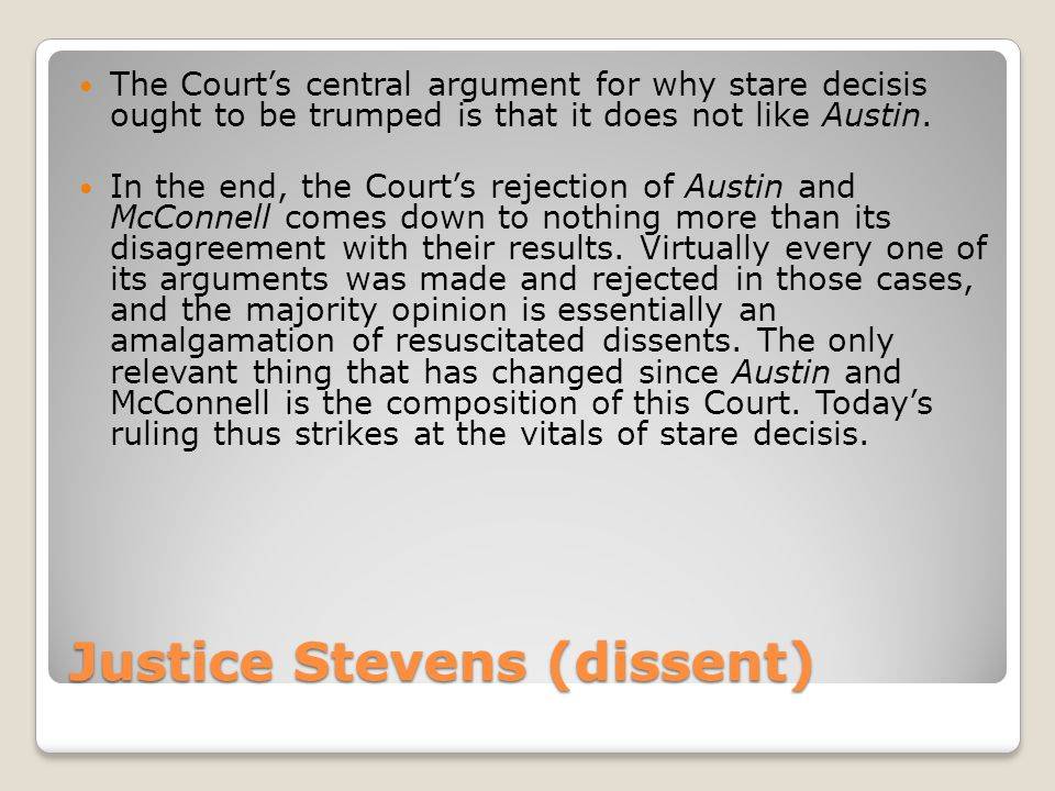 Justice Stevens (dissent) The Courts central argument for why stare decisis ought to be trumped is that it does not like Austin. In the end, the Court