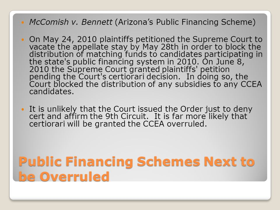 Public Financing Schemes Next to be Overruled McComish v. Bennett (Arizonas Public Financing Scheme) On May 24, 2010 plaintiffs petitioned the Supreme