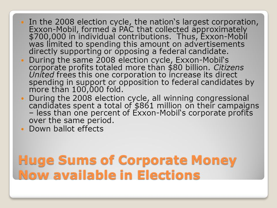 Huge Sums of Corporate Money Now available in Elections In the 2008 election cycle, the nations largest corporation, Exxon-Mobil, formed a PAC that co