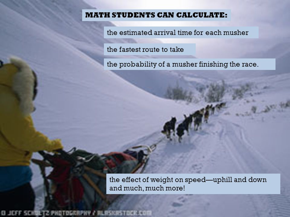 the fastest route to take MATH STUDENTS CAN CALCULATE: the estimated arrival time for each musher the probability of a musher finishing the race. the