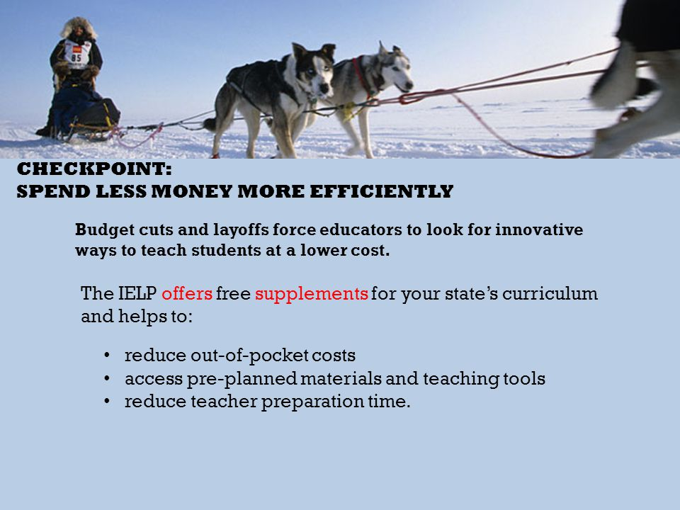 CHECKPOINT: SPEND LESS MONEY MORE EFFICIENTLY Budget cuts and layoffs force educators to look for innovative ways to teach students at a lower cost. T