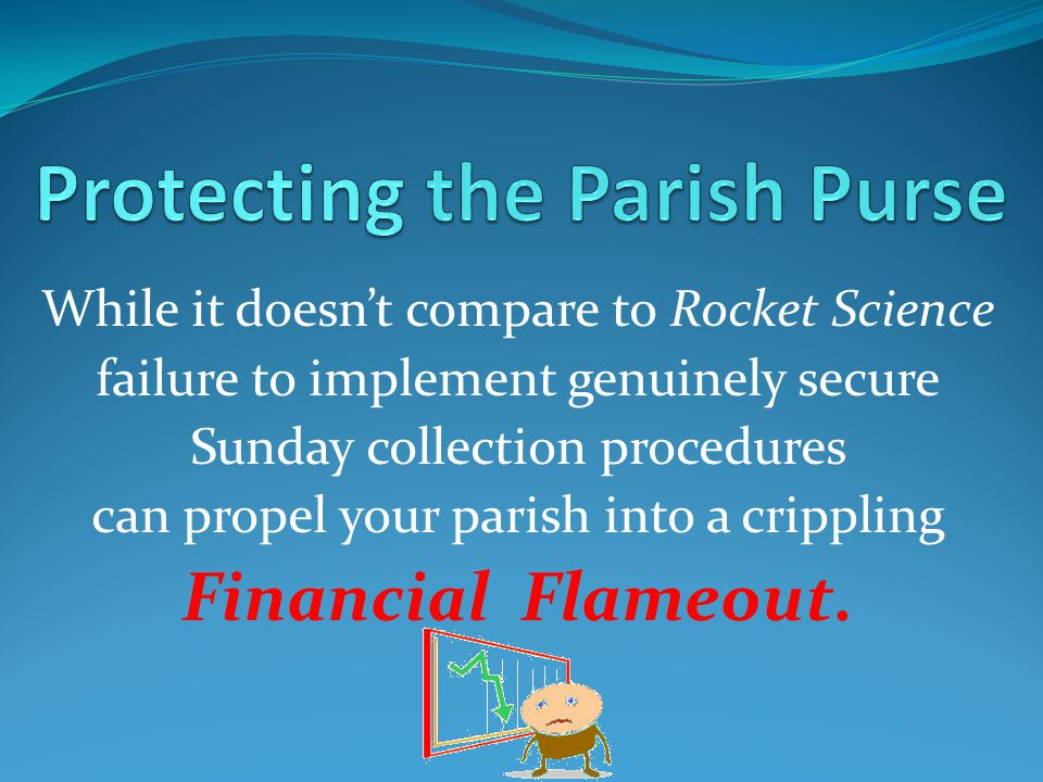 While it doesnt compare to Rocket Science failure to implement genuinely secure Sunday collection procedures can propel your parish into a crippling Financial Flameout.