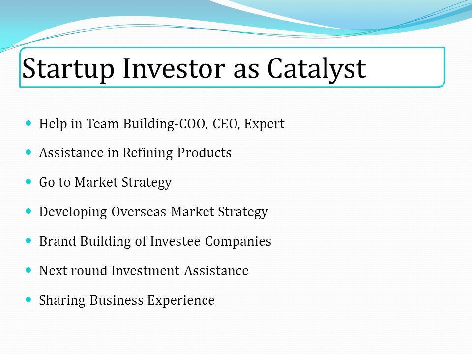 Startup Investor as Catalyst Help in Team Building-COO, CEO, Expert Assistance in Refining Products Go to Market Strategy Developing Overseas Market Strategy Brand Building of Investee Companies Next round Investment Assistance Sharing Business Experience