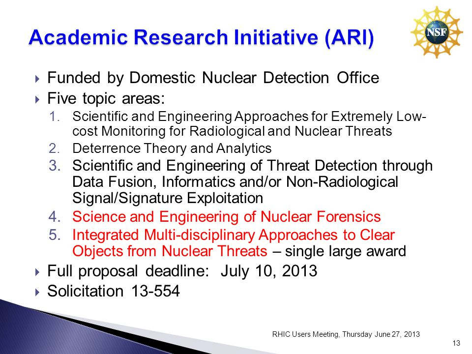 Funded by Domestic Nuclear Detection Office Five topic areas: 1.Scientific and Engineering Approaches for Extremely Low- cost Monitoring for Radiological and Nuclear Threats 2.Deterrence Theory and Analytics 3.Scientific and Engineering of Threat Detection through Data Fusion, Informatics and/or Non-Radiological Signal/Signature Exploitation 4.Science and Engineering of Nuclear Forensics 5.Integrated Multi-disciplinary Approaches to Clear Objects from Nuclear Threats – single large award Full proposal deadline: July 10, 2013 Solicitation RHIC Users Meeting, Thursday June 27,