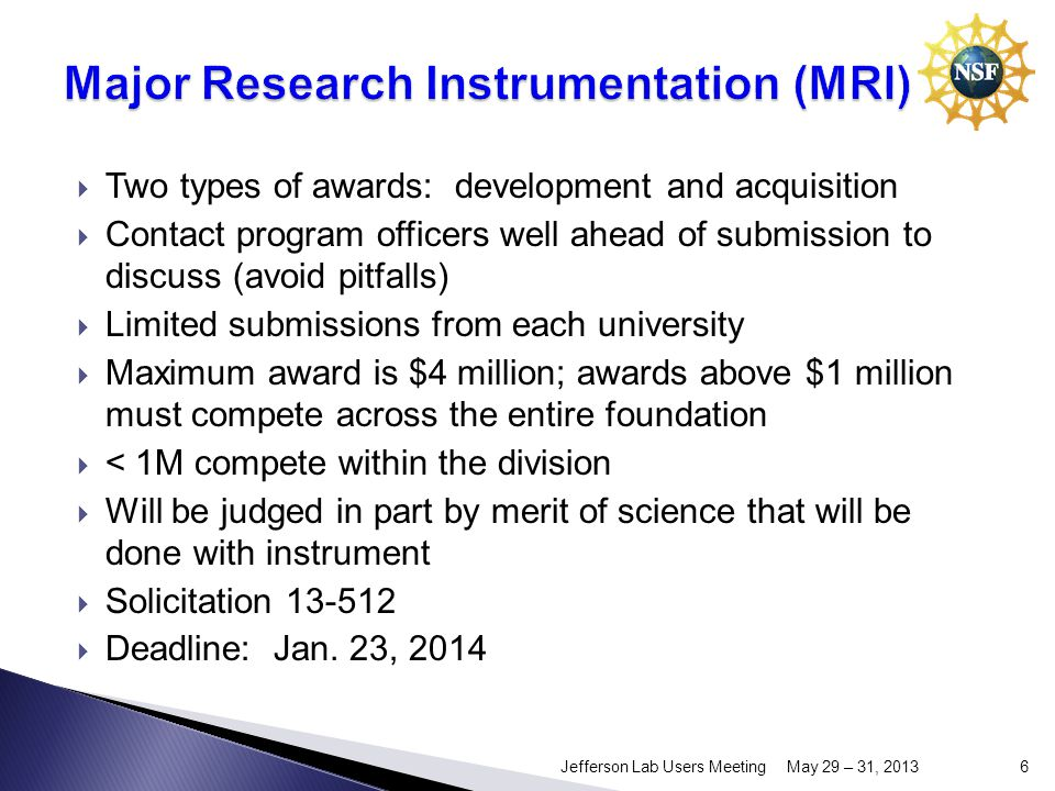 Two types of awards: development and acquisition Contact program officers well ahead of submission to discuss (avoid pitfalls) Limited submissions from each university Maximum award is $4 million; awards above $1 million must compete across the entire foundation < 1M compete within the division Will be judged in part by merit of science that will be done with instrument Solicitation Deadline: Jan.