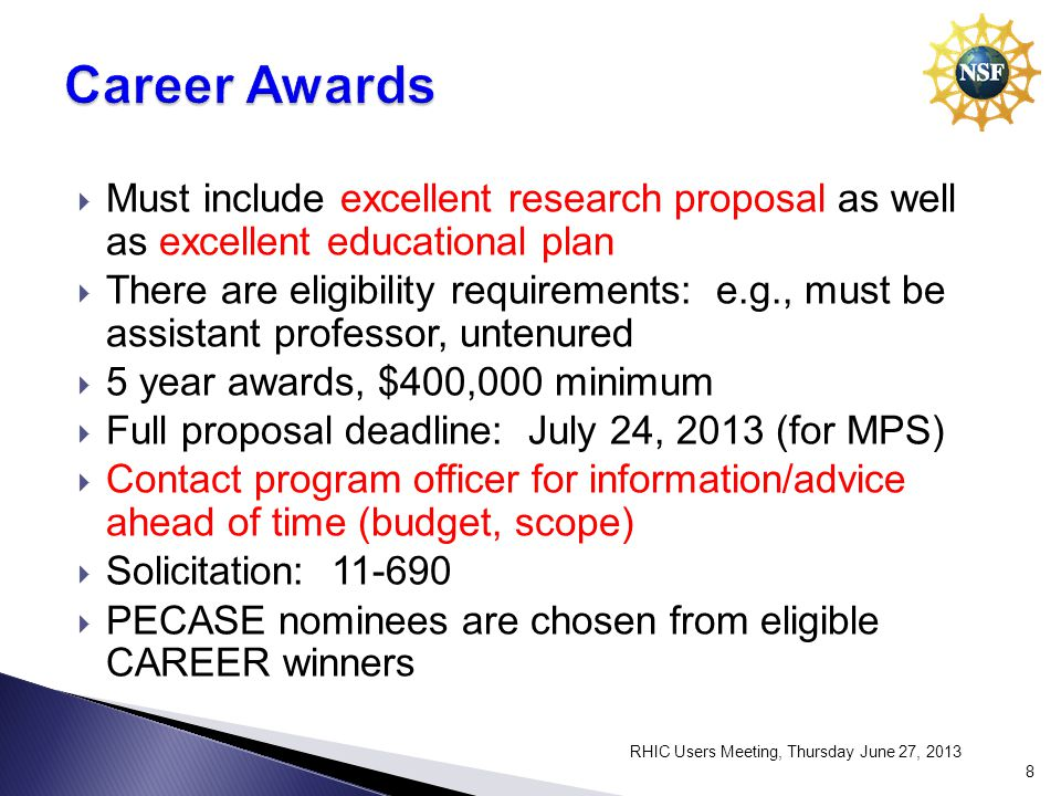 Must include excellent research proposal as well as excellent educational plan There are eligibility requirements: e.g., must be assistant professor, untenured 5 year awards, $400,000 minimum Full proposal deadline: July 24, 2013 (for MPS) Contact program officer for information/advice ahead of time (budget, scope) Solicitation: PECASE nominees are chosen from eligible CAREER winners RHIC Users Meeting, Thursday June 27,