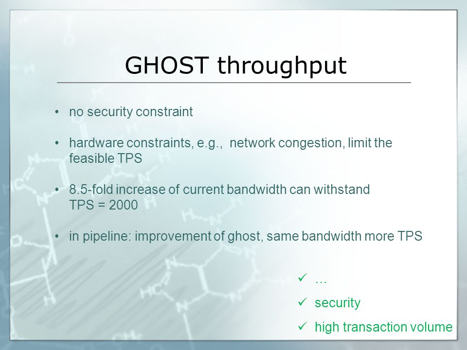 GHOST throughput no security constraint hardware constraints, e.g., network congestion, limit the feasible TPS 8.5-fold increase of current bandwidth can withstand TPS = 2000 in pipeline: improvement of ghost, same bandwidth more TPS … security high transaction volume