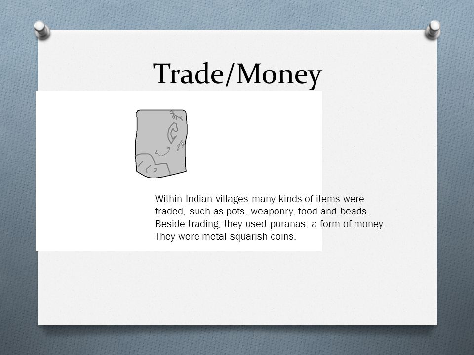 Trade/Money Within Indian villages many kinds of items were traded, such as pots, weaponry, food and beads.