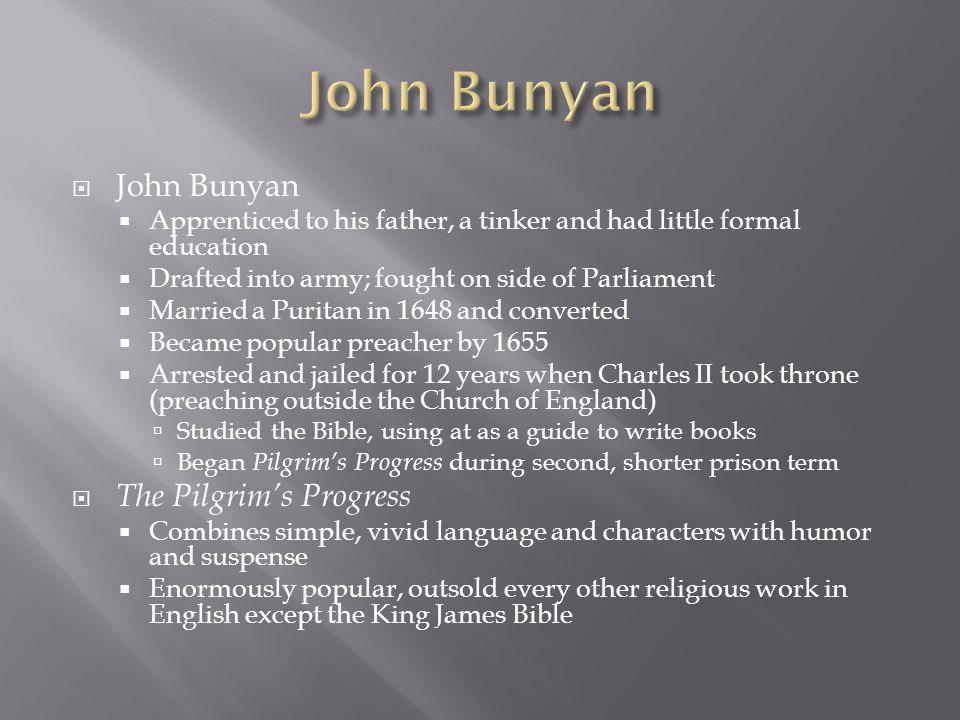 John Bunyan Apprenticed to his father, a tinker and had little formal education Drafted into army; fought on side of Parliament Married a Puritan in 1