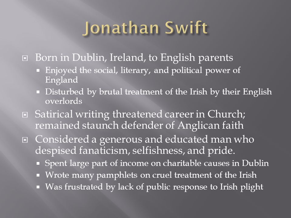 Born in Dublin, Ireland, to English parents Enjoyed the social, literary, and political power of England Disturbed by brutal treatment of the Irish by