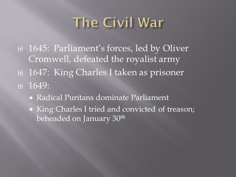 1645: Parliaments forces, led by Oliver Cromwell, defeated the royalist army 1647: King Charles I taken as prisoner 1649: Radical Puritans dominate Pa